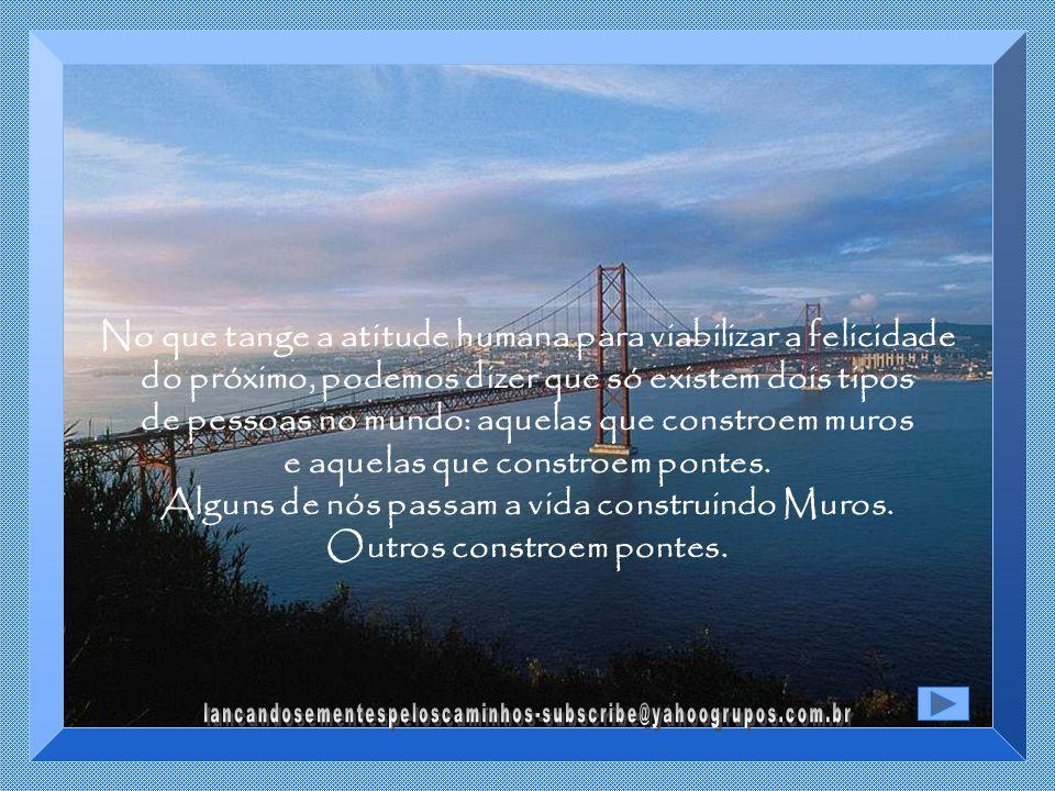 No que tange a atitude humana para viabilizar a felicidade do próximo, podemos dizer que só existem dois tipos de pessoas no mundo: aquelas que constroem muros e aquelas que constroem pontes.