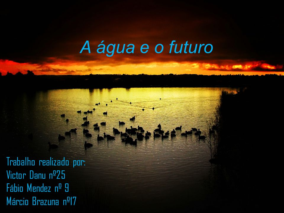 A água e o futuro Trabalho realizado por: Victor Danu nº25 Fábio Mendez nº 9 Márcio Brazuna nº17