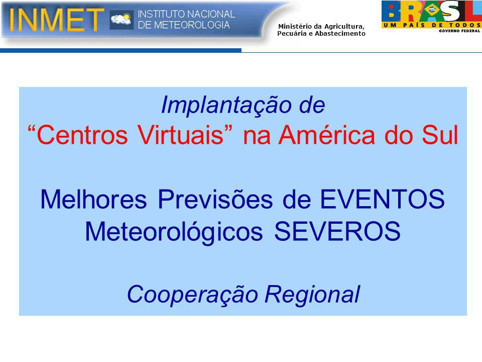 Ministério da Agricultura, Pecuária e Abastecimento Implantação de Centros Virtuais na América do Sul Melhores Previsões de EVENTOS Meteorológicos SEVEROS Cooperação Regional