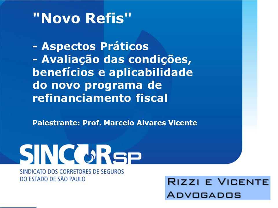 Novo Refis - Aspectos Práticos - Avaliação das condições, benefícios e aplicabilidade do novo programa de refinanciamento fiscal Palestrante: Prof.