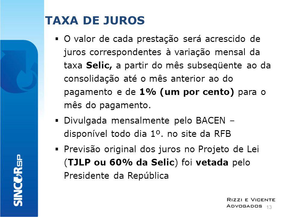 TAXA DE JUROS  O valor de cada prestação será acrescido de juros correspondentes à variação mensal da taxa Selic, a partir do mês subseqüente ao da consolidação até o mês anterior ao do pagamento e de 1% (um por cento) para o mês do pagamento.