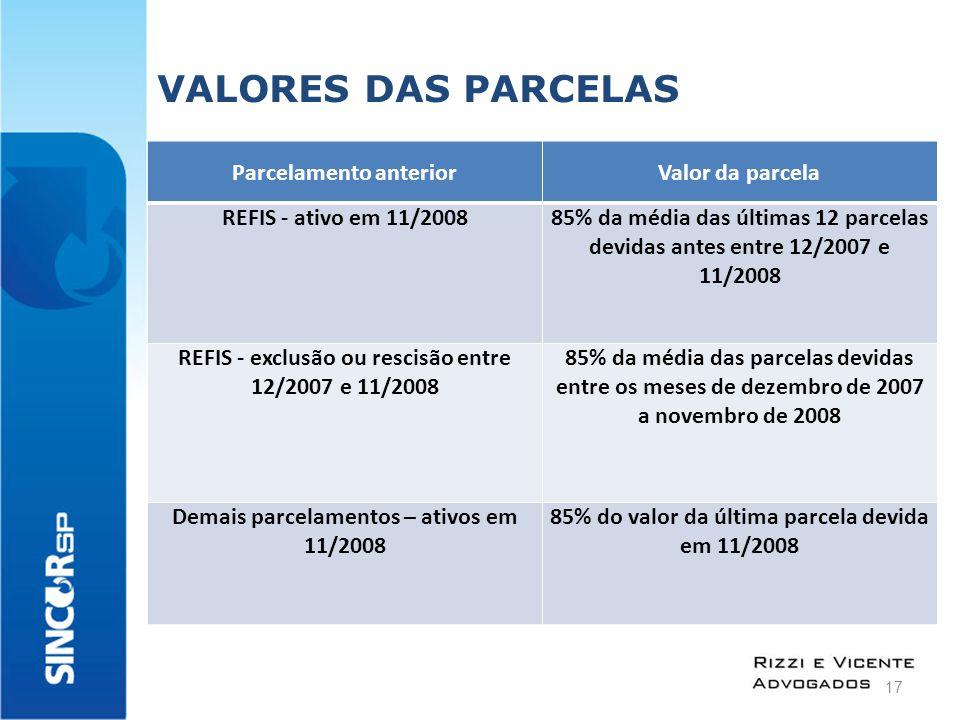 VALORES DAS PARCELAS Parcelamento anteriorValor da parcela REFIS - ativo em 11/200885% da média das últimas 12 parcelas devidas antes entre 12/2007 e 11/2008 REFIS - exclusão ou rescisão entre 12/2007 e 11/2008 85% da média das parcelas devidas entre os meses de dezembro de 2007 a novembro de 2008 Demais parcelamentos – ativos em 11/2008 85% do valor da última parcela devida em 11/2008 17