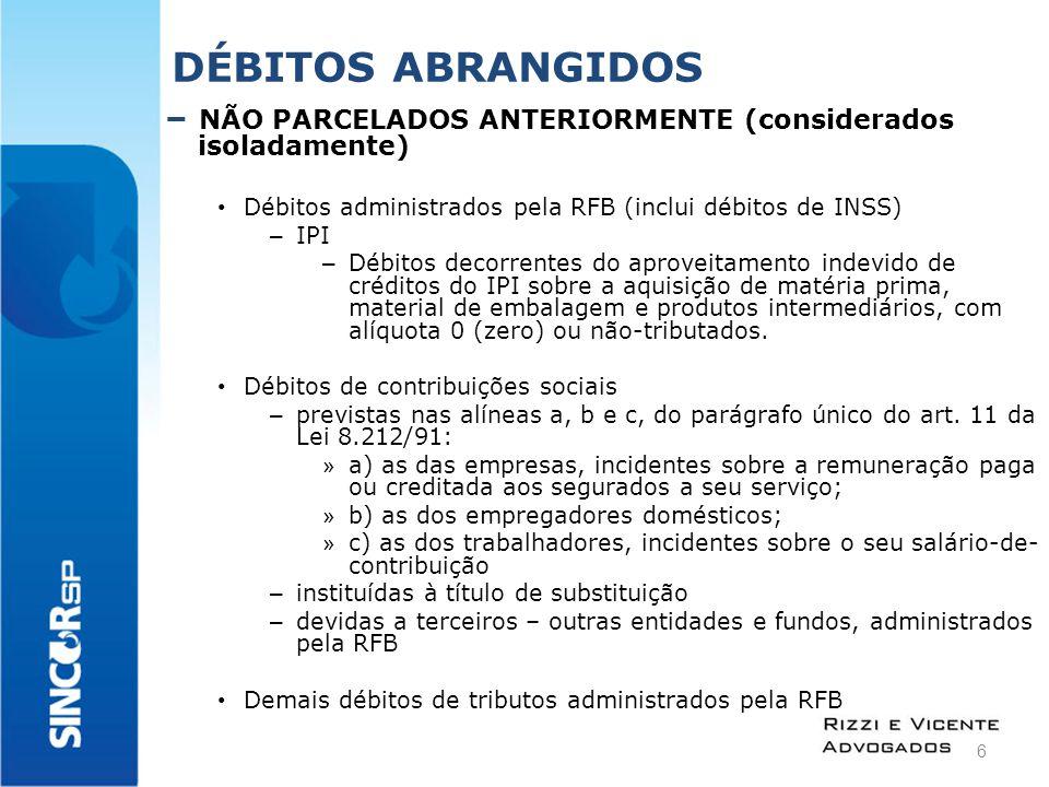 DÉBITOS ABRANGIDOS – NÃO PARCELADOS ANTERIORMENTE (considerados isoladamente) Débitos no âmbito da PGFN (inclui débitos com a RFB e de INSS) – IPI – Débitos decorrentes do aproveitamento indevido de créditos do IPI sobre a aquisição de matéria prima, material de embalagem e produtos intermediários, com alíquota 0 (zero) ou não-tributados.