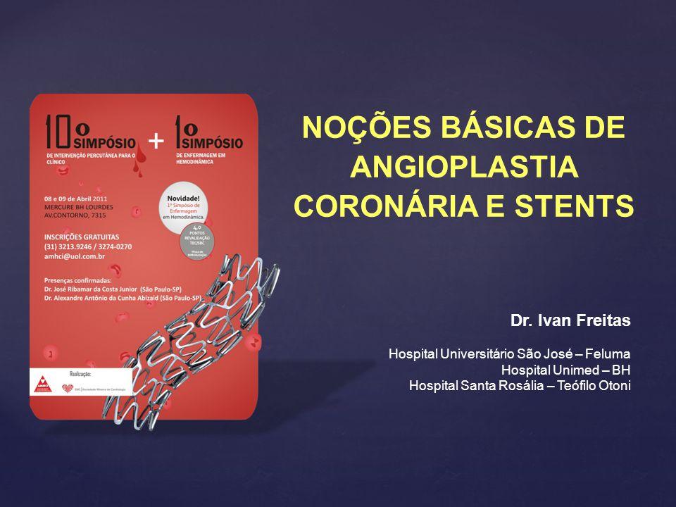 NOÇÕES BÁSICAS DE ANGIOPLASTIA CORONÁRIA E STENTS Dr. Ivan Freitas Hospital Universitário São José – Feluma Hospital Unimed – BH Hospital Santa Rosáli