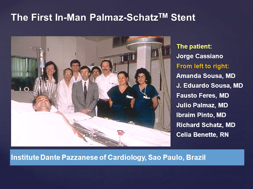 The First In-Man Palmaz-Schatz TM Stent Institute Dante Pazzanese of Cardiology, Sao Paulo, Brazil The patient: Jorge Cassiano From left to right: Ama