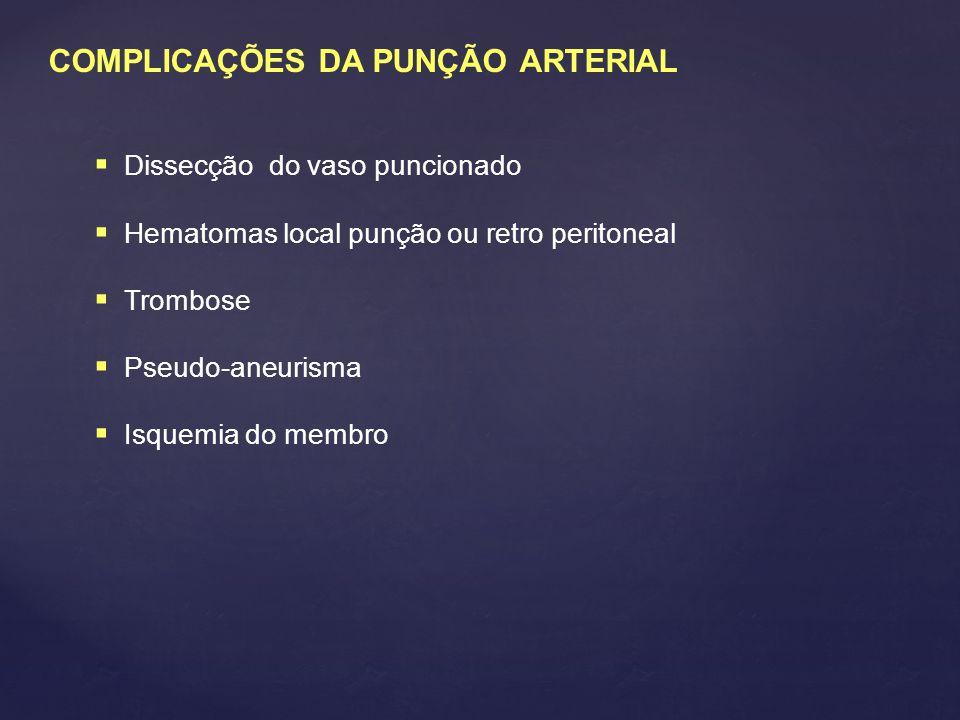 COMPLICAÇÕES DA PUNÇÃO ARTERIAL  Dissecção do vaso puncionado  Hematomas local punção ou retro peritoneal  Trombose  Pseudo-aneurisma  Isquemia do membro