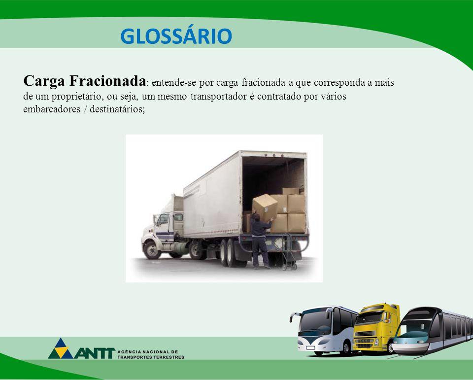GLOSSÁRIO Carga Fracionada : entende-se por carga fracionada a que corresponda a mais de um proprietário, ou seja, um mesmo transportador é contratado por vários embarcadores / destinatários;