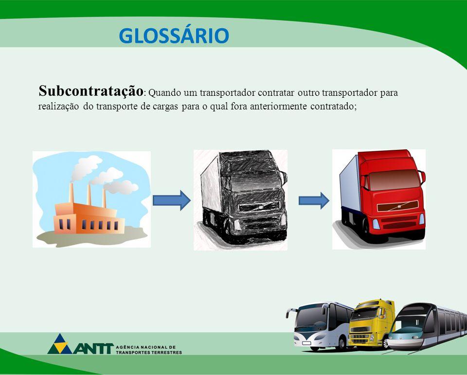 GLOSSÁRIO Subcontratação : Quando um transportador contratar outro transportador para realização do transporte de cargas para o qual fora anteriormente contratado;