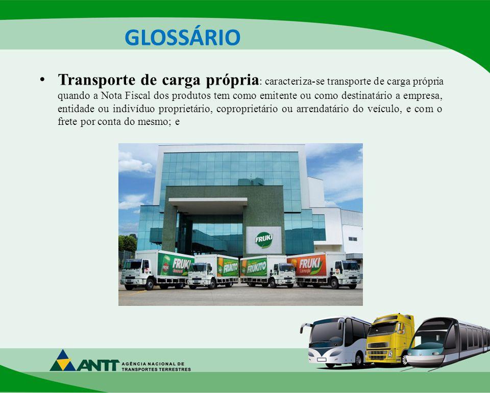GLOSSÁRIO Transporte de carga própria : caracteriza-se transporte de carga própria quando a Nota Fiscal dos produtos tem como emitente ou como destinatário a empresa, entidade ou indivíduo proprietário, coproprietário ou arrendatário do veículo, e com o frete por conta do mesmo; e