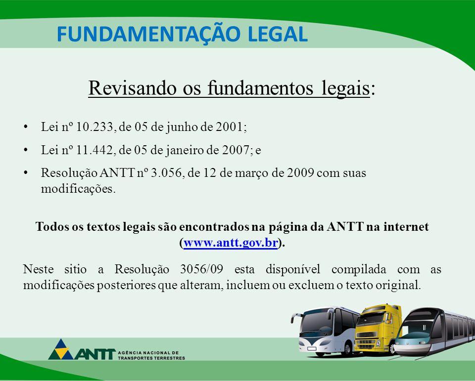 FUNDAMENTAÇÃO LEGAL Revisando os fundamentos legais: Lei nº 10.233, de 05 de junho de 2001; Lei nº 11.442, de 05 de janeiro de 2007; e Resolução ANTT nº 3.056, de 12 de março de 2009 com suas modificações.