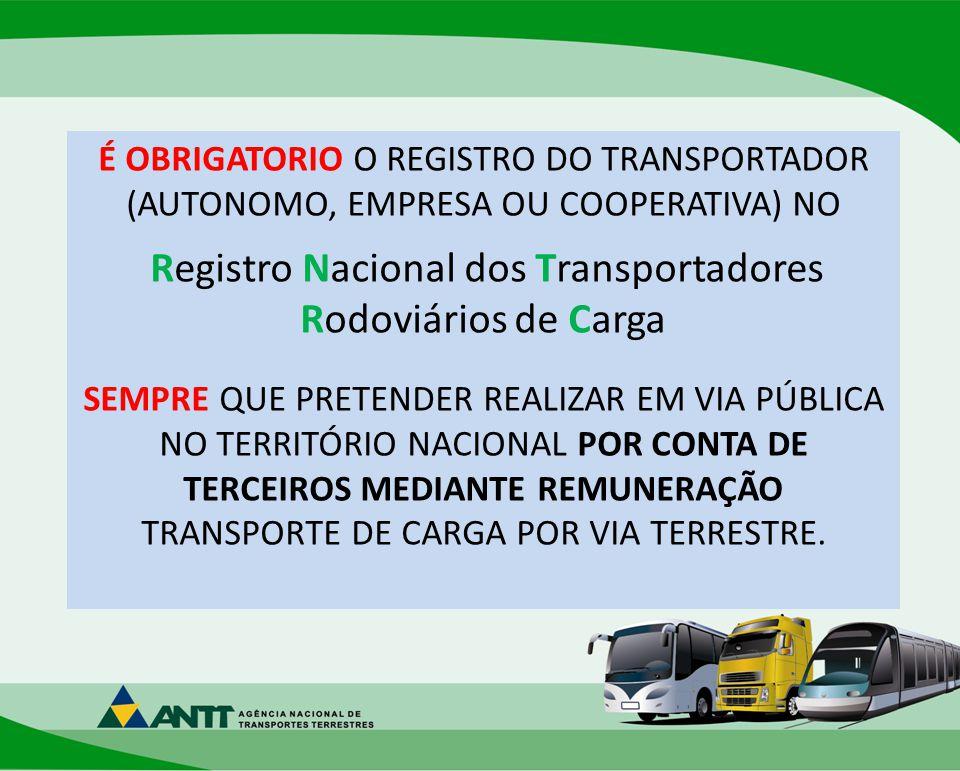 É OBRIGATORIO O REGISTRO DO TRANSPORTADOR (AUTONOMO, EMPRESA OU COOPERATIVA) NO Registro Nacional dos Transportadores Rodoviários de Carga SEMPRE QUE PRETENDER REALIZAR EM VIA PÚBLICA NO TERRITÓRIO NACIONAL POR CONTA DE TERCEIROS MEDIANTE REMUNERAÇÃO TRANSPORTE DE CARGA POR VIA TERRESTRE.