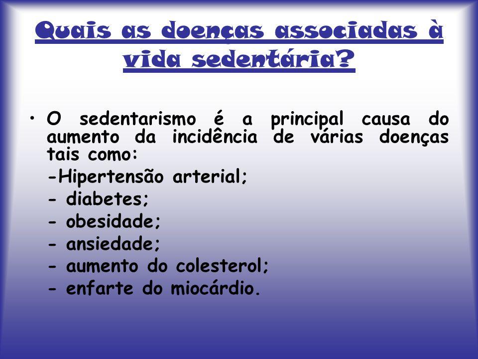 Quais as doenças associadas à vida sedentária? O sedentarismo é a principal causa do aumento da incidência de várias doenças tais como: -Hipertensão a