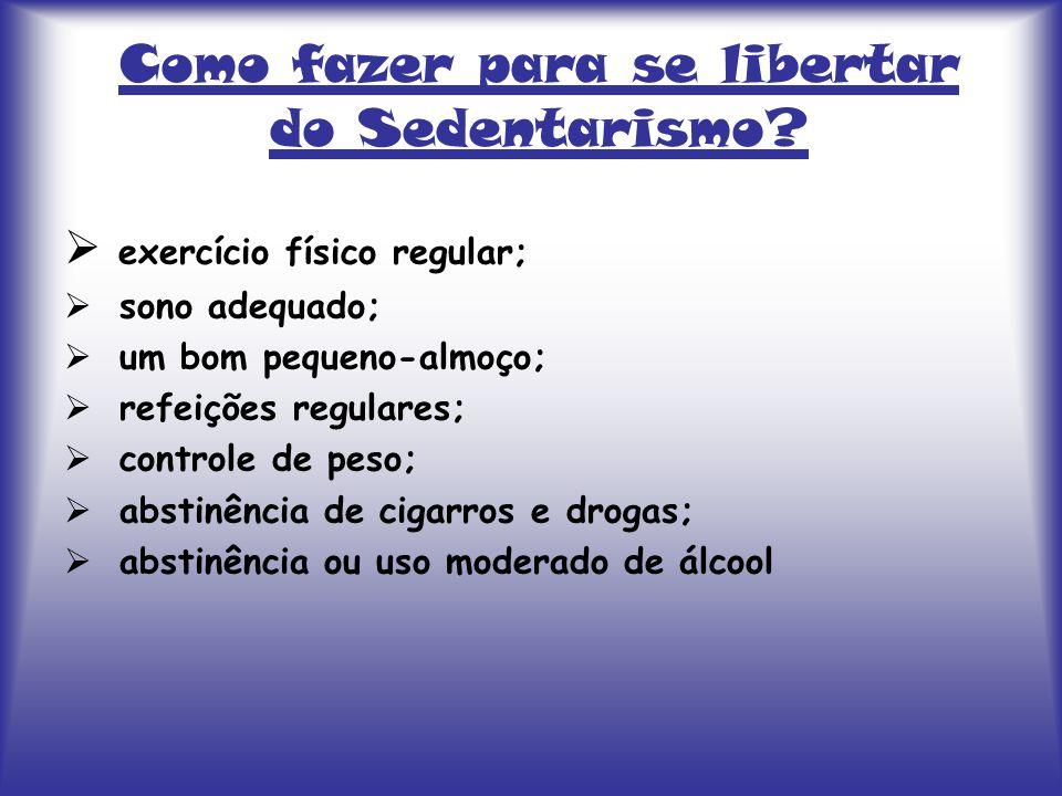 Como fazer para se libertar do Sedentarismo?  exercício físico regular;  sono adequado;  um bom pequeno-almoço;  refeições regulares;  controle d