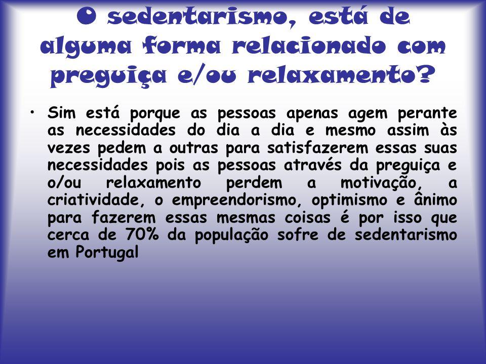 O sedentarismo, está de alguma forma relacionado com preguiça e/ou relaxamento? Sim está porque as pessoas apenas agem perante as necessidades do dia