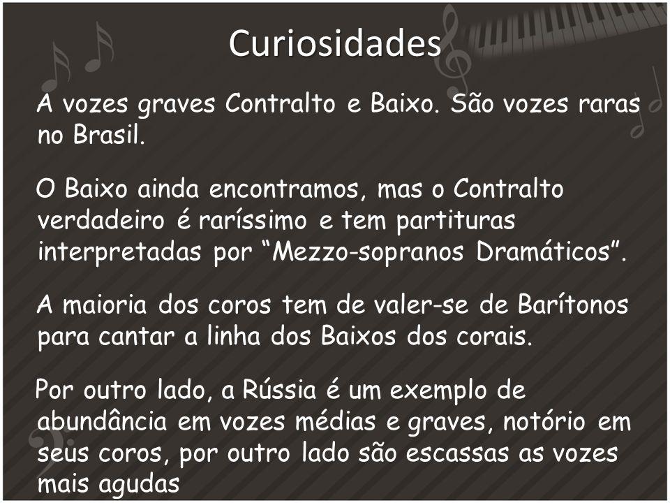Curiosidades A vozes graves Contralto e Baixo. São vozes raras no Brasil. O Baixo ainda encontramos, mas o Contralto verdadeiro é raríssimo e tem part