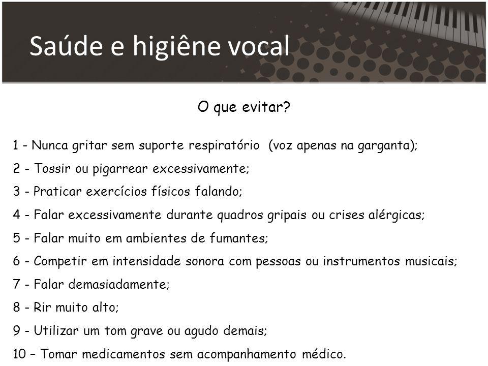 Saúde e higiêne vocal O que evitar? 1 - Nunca gritar sem suporte respiratório (voz apenas na garganta); 2 - Tossir ou pigarrear excessivamente; 3 - Pr