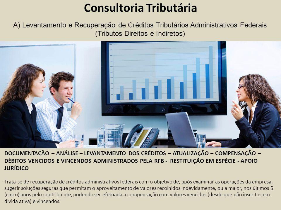 Consultoria Tributária DOCUMENTAÇÃO – ANÁLISE – LEVANTAMENTO DOS CRÉDITOS – ATUALIZAÇÃO – COMPENSAÇÃO – DÉBITOS VENCIDOS E VINCENDOS ADMINISTRADOS PELA RFB - RESTITUIÇÃO EM ESPÉCIE - APOIO JURÍDICO Trata-se de recuperação de créditos administrativos federais com o objetivo de, após examinar as operações da empresa, sugerir soluções seguras que permitam o aproveitamento de valores recolhidos indevidamente, ou a maior, nos últimos 5 (cinco) anos pelo contribuinte, podendo ser efetuada a compensação com valores vencidos (desde que não inscritos em divida ativa) e vincendos.