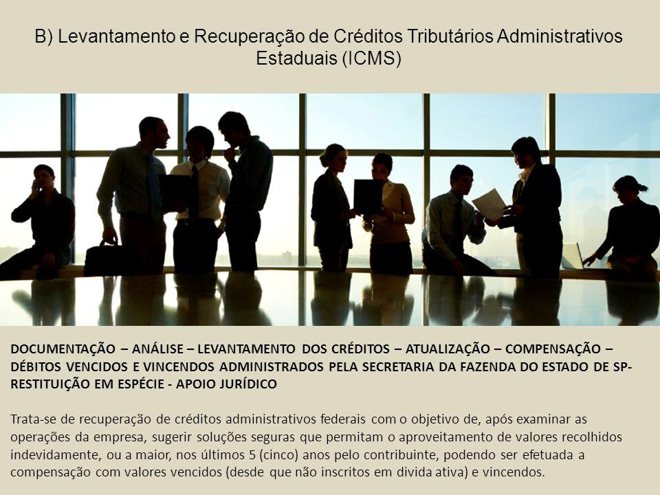 DOCUMENTAÇÃO – ANÁLISE – LEVANTAMENTO DOS CRÉDITOS – ATUALIZAÇÃO – COMPENSAÇÃO – DÉBITOS VENCIDOS E VINCENDOS ADMINISTRADOS PELA SECRETARIA DA FAZENDA DO ESTADO DE SP- RESTITUIÇÃO EM ESPÉCIE - APOIO JURÍDICO Trata-se de recuperação de créditos administrativos federais com o objetivo de, após examinar as operações da empresa, sugerir soluções seguras que permitam o aproveitamento de valores recolhidos indevidamente, ou a maior, nos últimos 5 (cinco) anos pelo contribuinte, podendo ser efetuada a compensação com valores vencidos (desde que não inscritos em divida ativa) e vincendos.