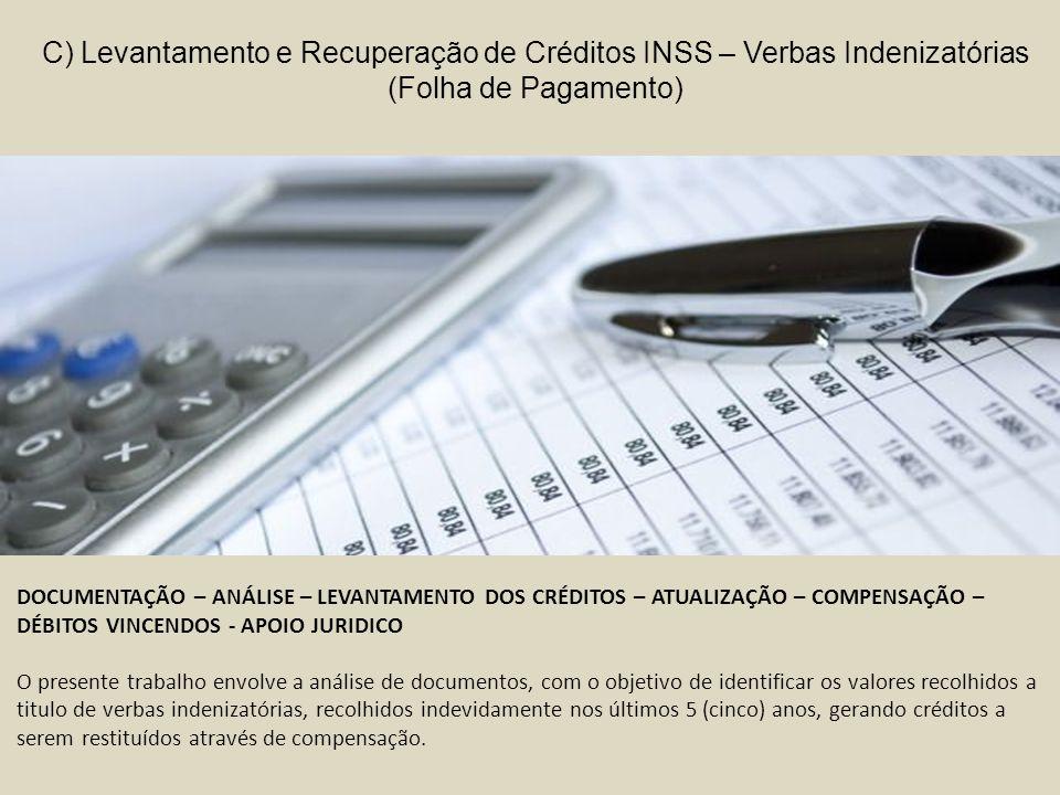 C) Levantamento e Recuperação de Créditos INSS – Verbas Indenizatórias (Folha de Pagamento) DOCUMENTAÇÃO – ANÁLISE – LEVANTAMENTO DOS CRÉDITOS – ATUALIZAÇÃO – COMPENSAÇÃO – DÉBITOS VINCENDOS - APOIO JURIDICO O presente trabalho envolve a análise de documentos, com o objetivo de identificar os valores recolhidos a titulo de verbas indenizatórias, recolhidos indevidamente nos últimos 5 (cinco) anos, gerando créditos a serem restituídos através de compensação.