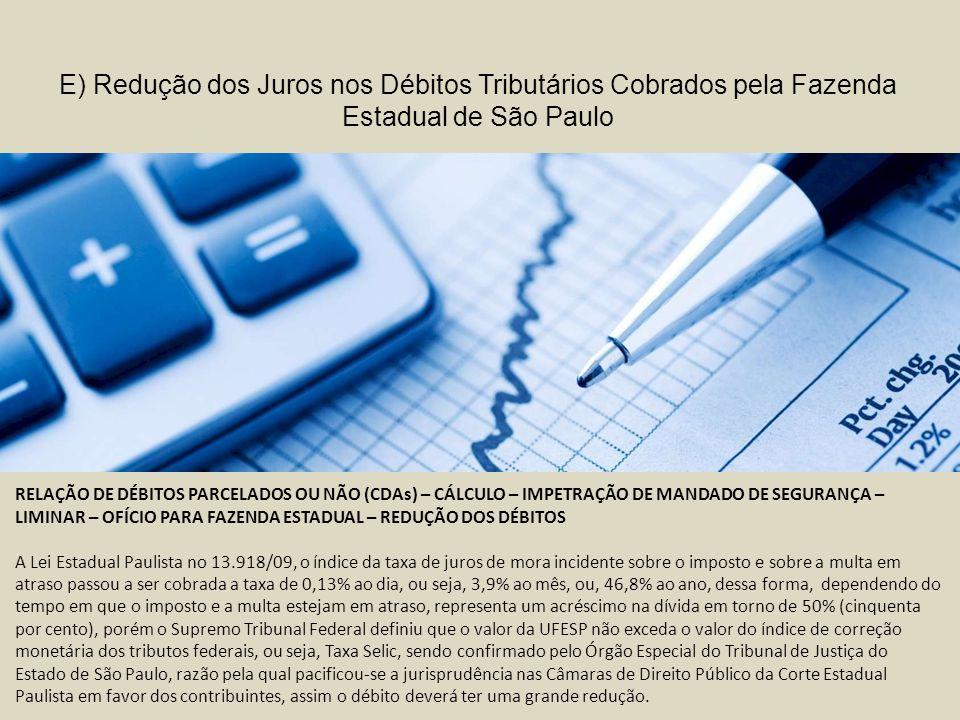 RELAÇÃO DE DÉBITOS PARCELADOS OU NÃO (CDAs) – CÁLCULO – IMPETRAÇÃO DE MANDADO DE SEGURANÇA – LIMINAR – OFÍCIO PARA FAZENDA ESTADUAL – REDUÇÃO DOS DÉBITOS A Lei Estadual Paulista no 13.918/09, o índice da taxa de juros de mora incidente sobre o imposto e sobre a multa em atraso passou a ser cobrada a taxa de 0,13% ao dia, ou seja, 3,9% ao mês, ou, 46,8% ao ano, dessa forma, dependendo do tempo em que o imposto e a multa estejam em atraso, representa um acréscimo na dívida em torno de 50% (cinquenta por cento), porém o Supremo Tribunal Federal definiu que o valor da UFESP não exceda o valor do índice de correção monetária dos tributos federais, ou seja, Taxa Selic, sendo confirmado pelo Órgão Especial do Tribunal de Justiça do Estado de São Paulo, razão pela qual pacificou-se a jurisprudência nas Câmaras de Direito Público da Corte Estadual Paulista em favor dos contribuintes, assim o débito deverá ter uma grande redução.