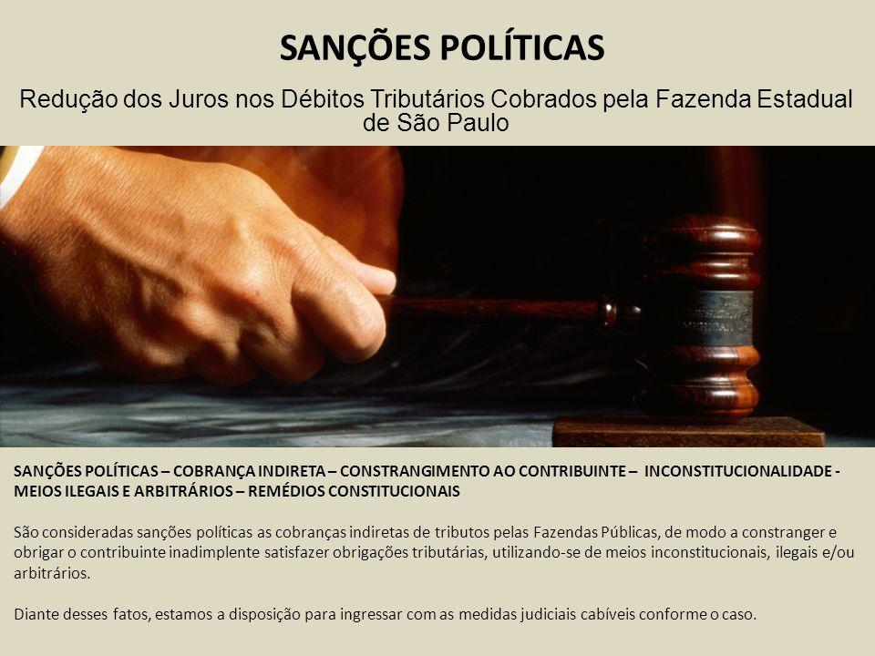 SANÇÕES POLÍTICAS SANÇÕES POLÍTICAS – COBRANÇA INDIRETA – CONSTRANGIMENTO AO CONTRIBUINTE – INCONSTITUCIONALIDADE - MEIOS ILEGAIS E ARBITRÁRIOS – REMÉDIOS CONSTITUCIONAIS São consideradas sanções políticas as cobranças indiretas de tributos pelas Fazendas Públicas, de modo a constranger e obrigar o contribuinte inadimplente satisfazer obrigações tributárias, utilizando-se de meios inconstitucionais, ilegais e/ou arbitrários.