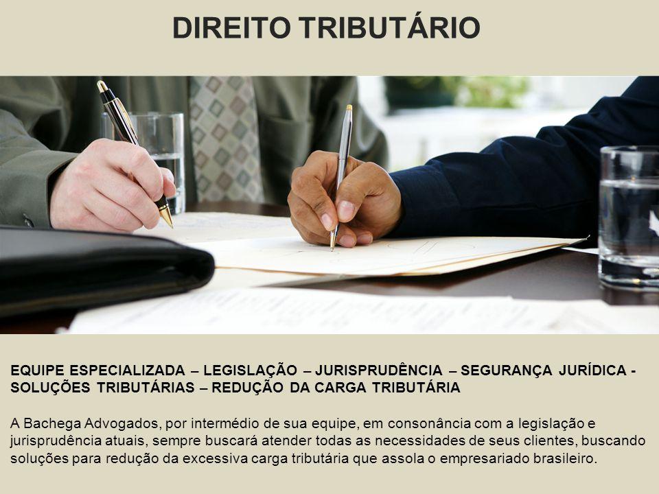 DIREITO TRIBUTÁRIO EQUIPE ESPECIALIZADA – LEGISLAÇÃO – JURISPRUDÊNCIA – SEGURANÇA JURÍDICA - SOLUÇÕES TRIBUTÁRIAS – REDUÇÃO DA CARGA TRIBUTÁRIA A Bachega Advogados, por intermédio de sua equipe, em consonância com a legislação e jurisprudência atuais, sempre buscará atender todas as necessidades de seus clientes, buscando soluções para redução da excessiva carga tributária que assola o empresariado brasileiro.