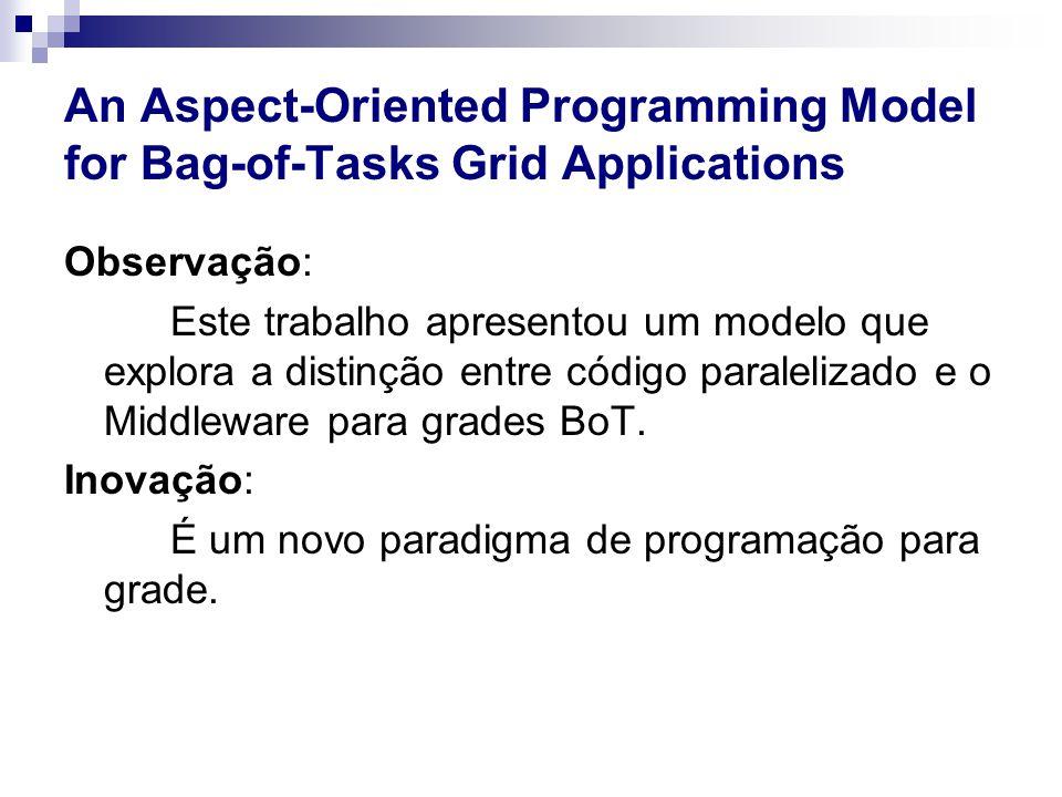 An Aspect-Oriented Programming Model for Bag-of-Tasks Grid Applications Observação: Este trabalho apresentou um modelo que explora a distinção entre código paralelizado e o Middleware para grades BoT.
