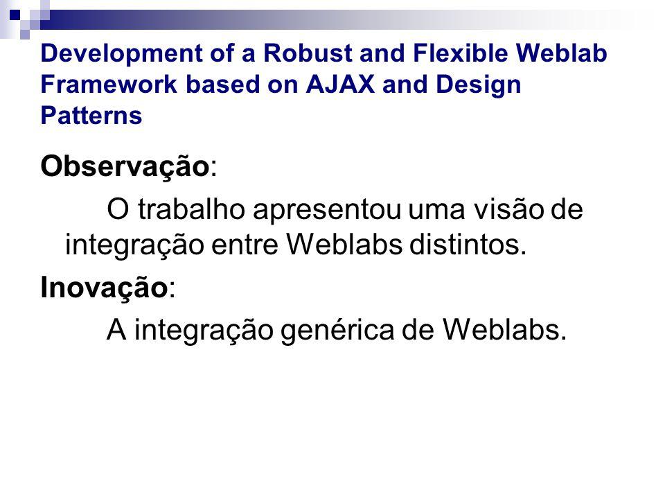 Development of a Robust and Flexible Weblab Framework based on AJAX and Design Patterns Observação: O trabalho apresentou uma visão de integração entre Weblabs distintos.