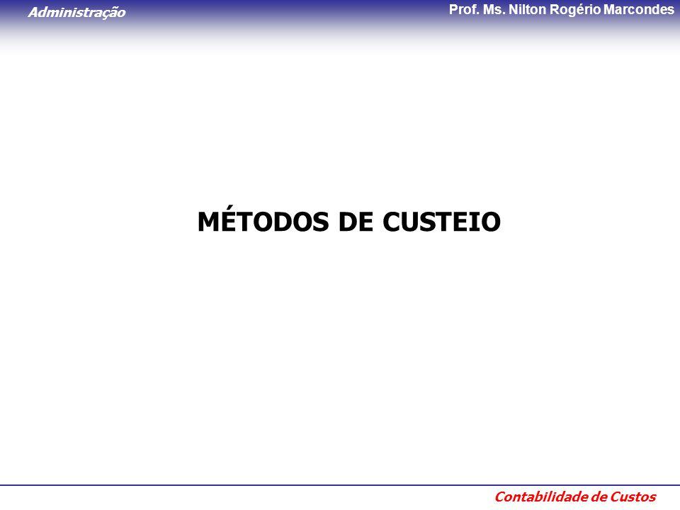Administração Contabilidade de Custos Prof. Ms. Nilton Rogério Marcondes MÉTODOS DE CUSTEIO