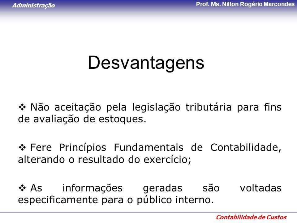 Administração Contabilidade de Custos Prof. Ms. Nilton Rogério Marcondes Desvantagens  Não aceitação pela legislação tributária para fins de avaliaçã