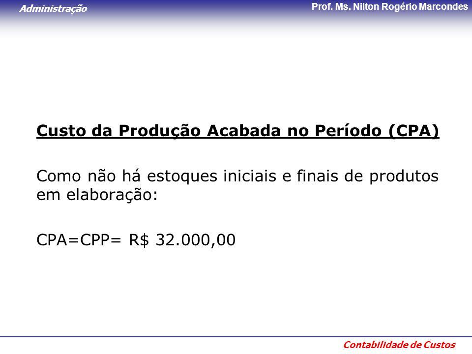 Administração Contabilidade de Custos Prof. Ms. Nilton Rogério Marcondes Custo da Produção Acabada no Período (CPA) Como não há estoques iniciais e fi