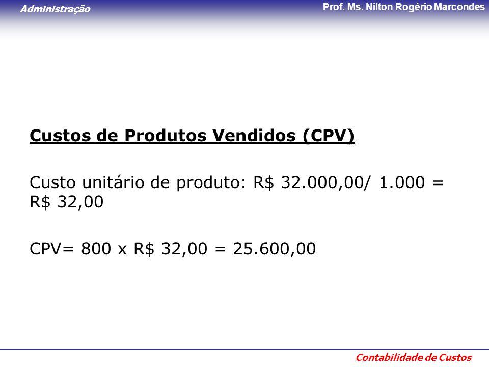 Administração Contabilidade de Custos Prof. Ms. Nilton Rogério Marcondes Custos de Produtos Vendidos (CPV) Custo unitário de produto: R$ 32.000,00/ 1.