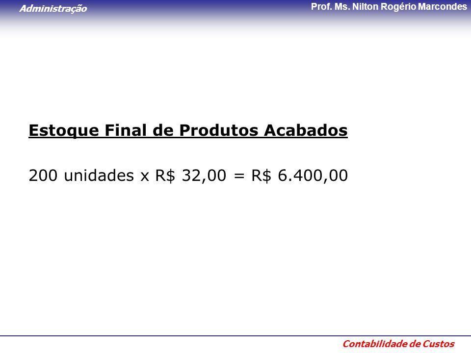 Administração Contabilidade de Custos Prof. Ms. Nilton Rogério Marcondes Estoque Final de Produtos Acabados 200 unidades x R$ 32,00 = R$ 6.400,00