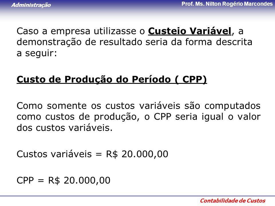 Administração Contabilidade de Custos Prof. Ms. Nilton Rogério Marcondes Caso a empresa utilizasse o Custeio Variável, a demonstração de resultado ser