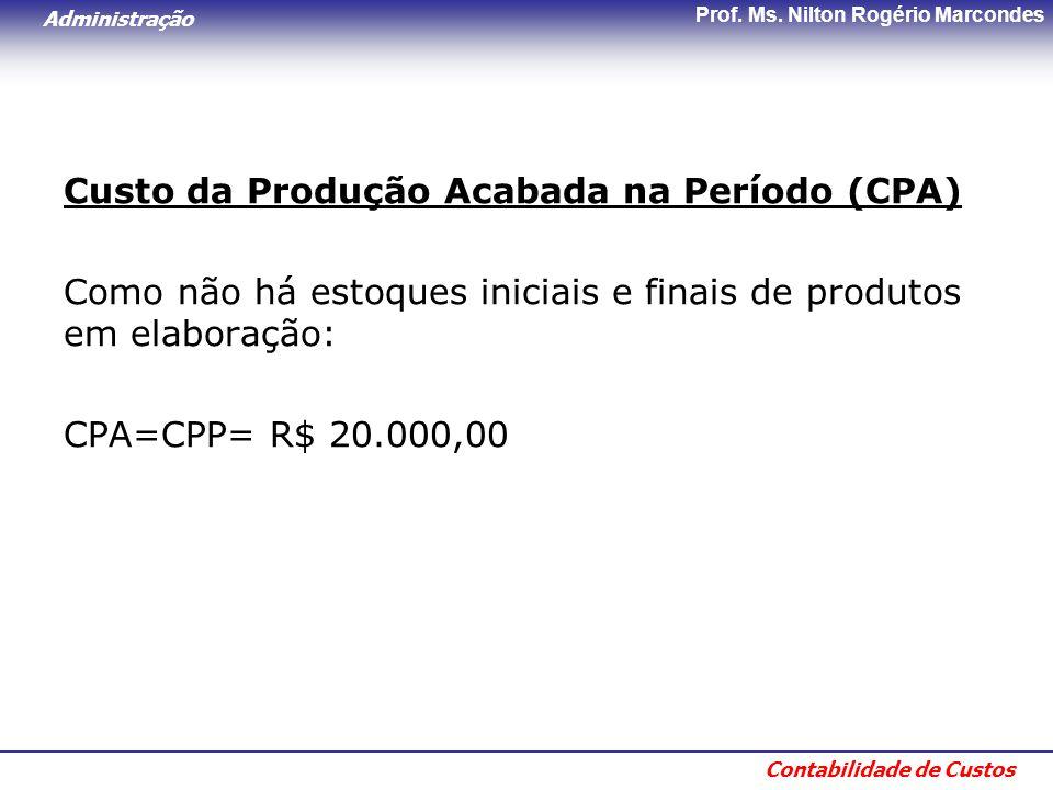 Administração Contabilidade de Custos Prof. Ms. Nilton Rogério Marcondes Custo da Produção Acabada na Período (CPA) Como não há estoques iniciais e fi