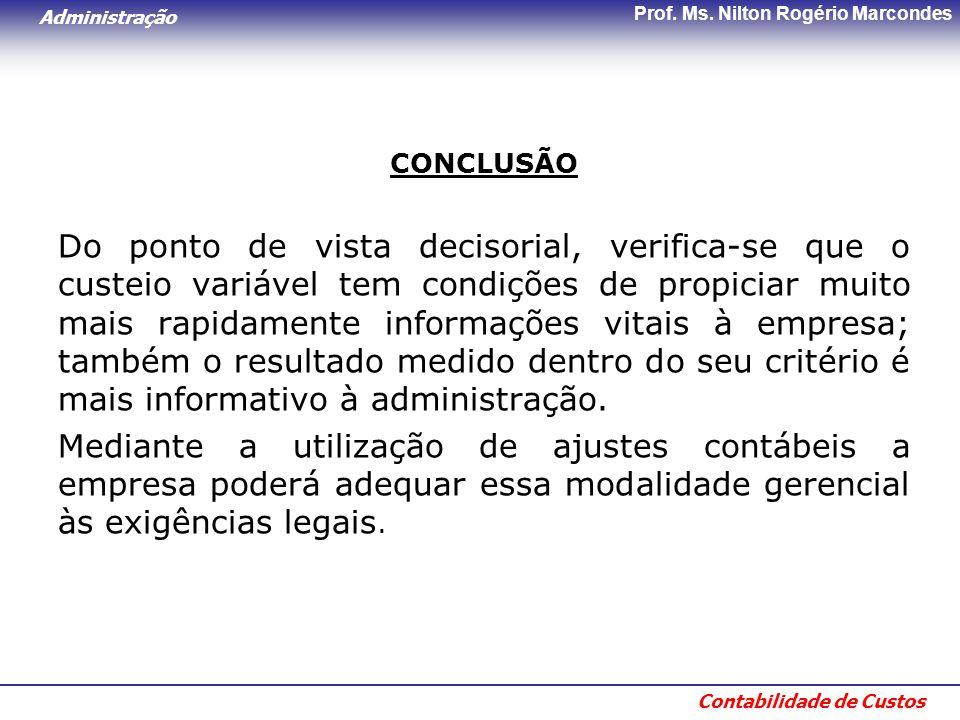 Administração Contabilidade de Custos Prof. Ms. Nilton Rogério Marcondes CONCLUSÃO Do ponto de vista decisorial, verifica-se que o custeio variável te