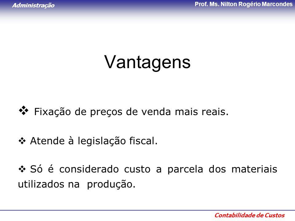 Administração Contabilidade de Custos Prof. Ms. Nilton Rogério Marcondes Vantagens  Fixação de preços de venda mais reais.  Atende à legislação fisc