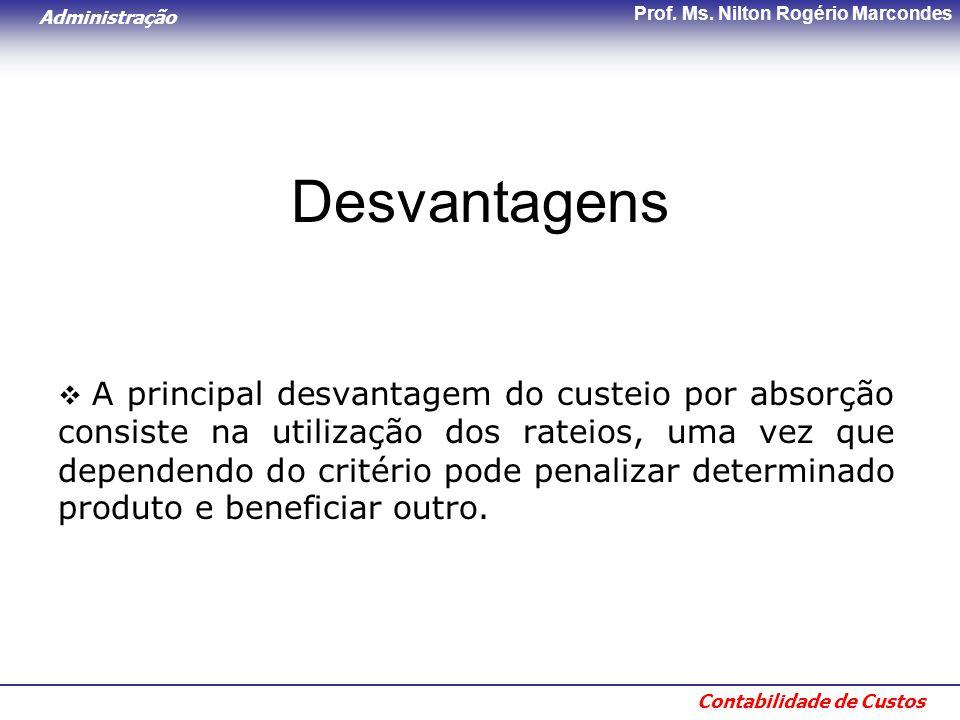 Administração Contabilidade de Custos Prof. Ms. Nilton Rogério Marcondes Desvantagens  A principal desvantagem do custeio por absorção consiste na ut