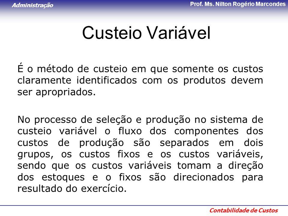 Administração Contabilidade de Custos Prof. Ms. Nilton Rogério Marcondes Custeio Variável É o método de custeio em que somente os custos claramente id