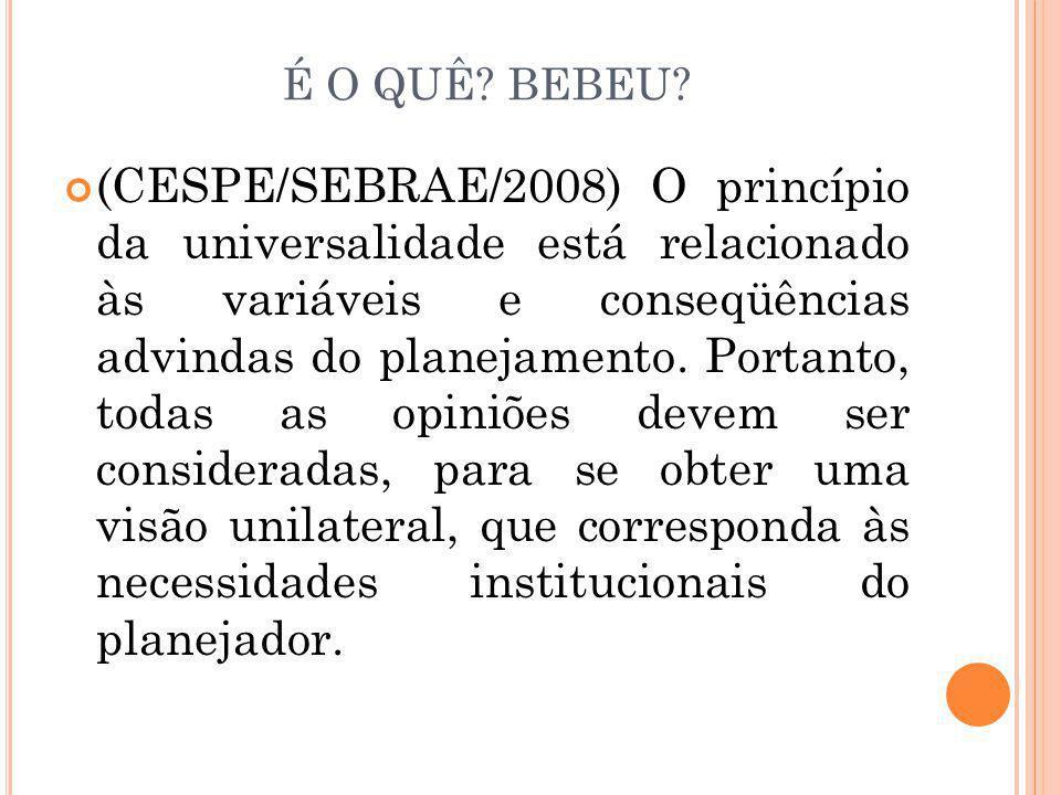 É O QUÊ? BEBEU? (CESPE/SEBRAE/2008) O princípio da universalidade está relacionado às variáveis e conseqüências advindas do planejamento. Portanto, to