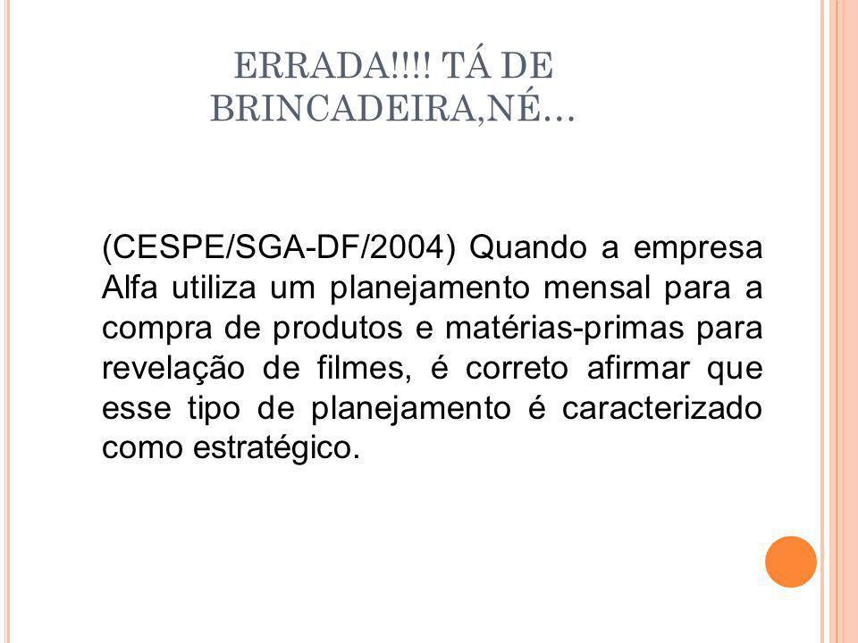 ERRADA!!!! TÁ DE BRINCADEIRA,NÉ… (CESPE/SGA-DF/2004) Quando a empresa Alfa utiliza um planejamento mensal para a compra de produtos e matérias-primas