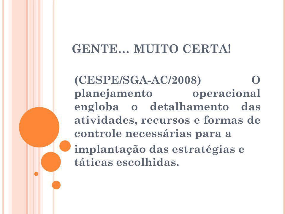 GENTE… MUITO CERTA! (CESPE/SGA-AC/2008) O planejamento operacional engloba o detalhamento das atividades, recursos e formas de controle necessárias pa
