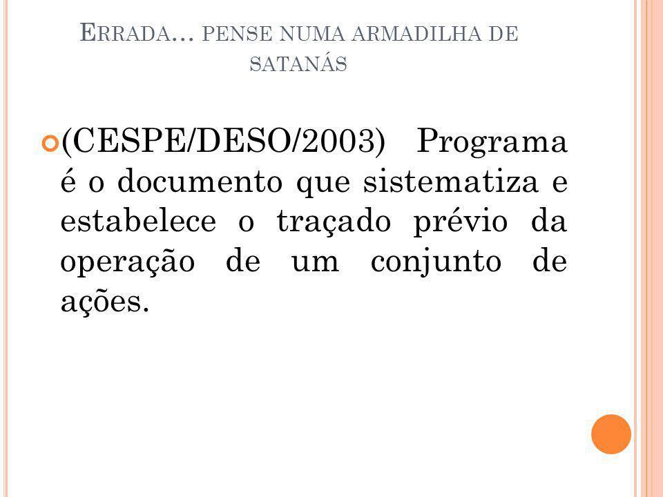 E RRADA … PENSE NUMA ARMADILHA DE SATANÁS (CESPE/DESO/2003) Programa é o documento que sistematiza e estabelece o traçado prévio da operação de um con