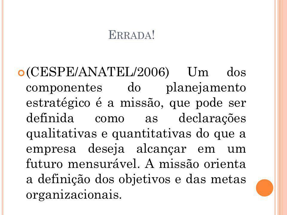 E RRADA ! (CESPE/ANATEL/2006) Um dos componentes do planejamento estratégico é a missão, que pode ser definida como as declarações qualitativas e quan