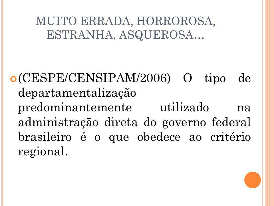 MUITO ERRADA, HORROROSA, ESTRANHA, ASQUEROSA… (CESPE/CENSIPAM/2006) O tipo de departamentalização predominantemente utilizado na administração direta