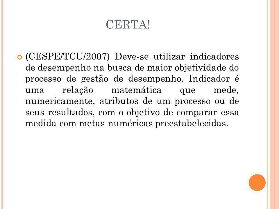 CERTA! (CESPE/TCU/2007) Deve-se utilizar indicadores de desempenho na busca de maior objetividade do processo de gestão de desempenho. Indicador é uma