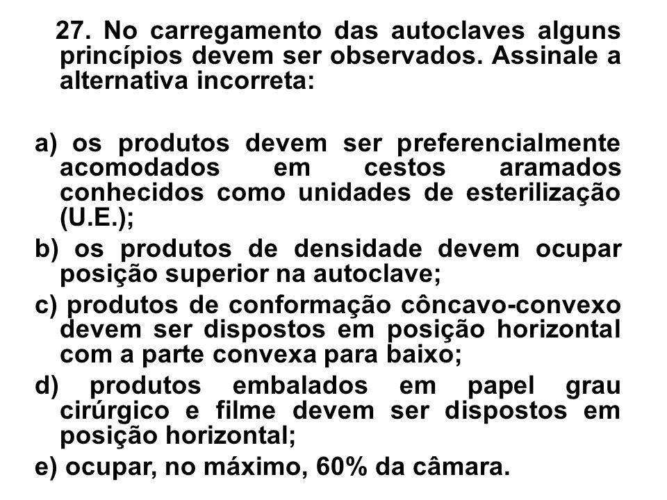 27. No carregamento das autoclaves alguns princípios devem ser observados. Assinale a alternativa incorreta: a) os produtos devem ser preferencialment