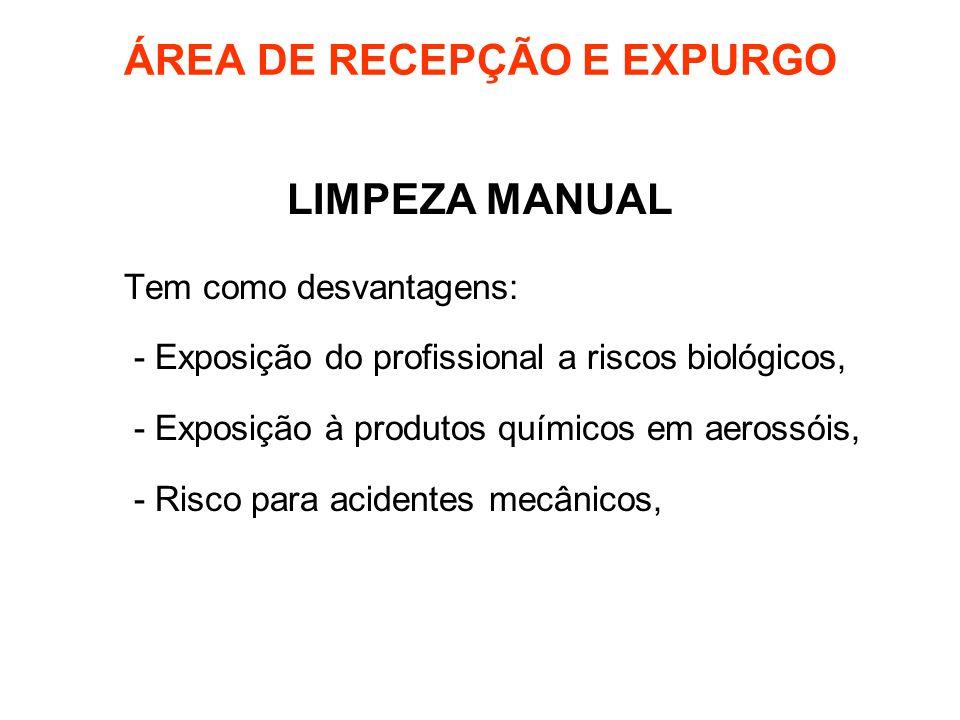 ÁREA DE RECEPÇÃO E EXPURGO LIMPEZA MANUAL Tem como desvantagens: - Exposição do profissional a riscos biológicos, - Exposição à produtos químicos em a