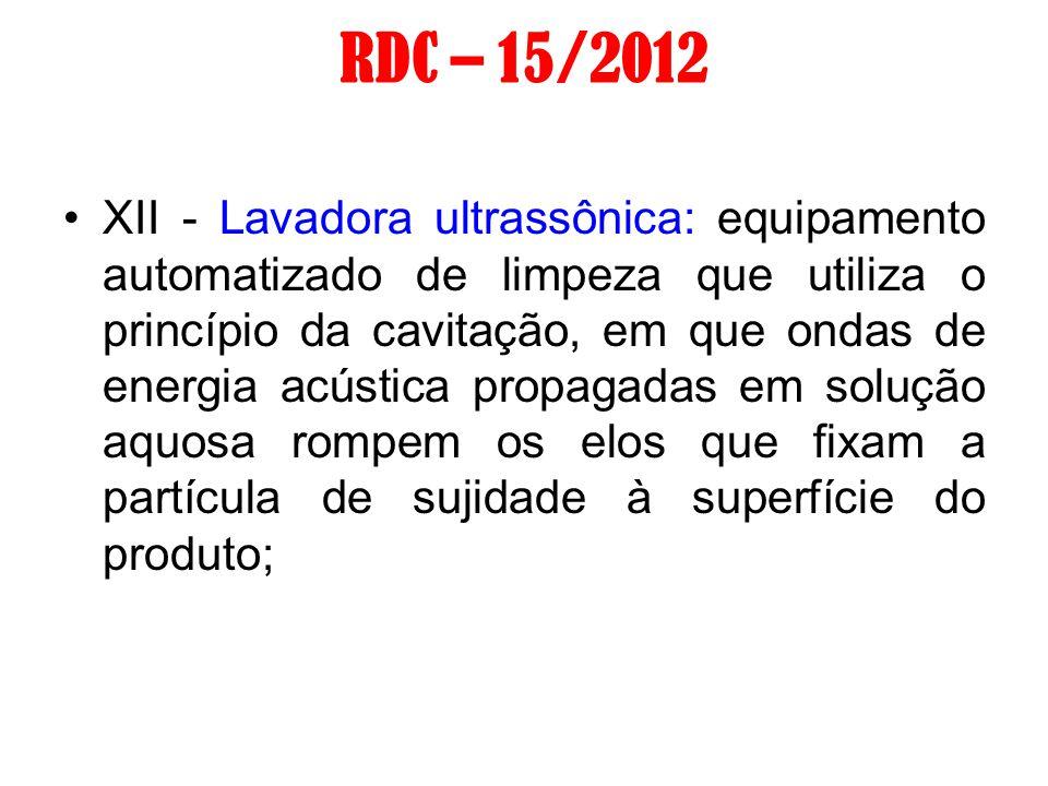 RDC – 15/2012 XII - Lavadora ultrassônica: equipamento automatizado de limpeza que utiliza o princípio da cavitação, em que ondas de energia acústica