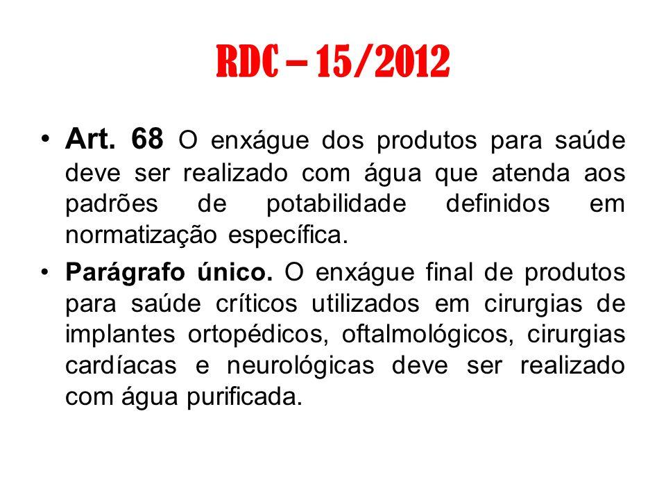 RDC – 15/2012 Art. 68 O enxágue dos produtos para saúde deve ser realizado com água que atenda aos padrões de potabilidade definidos em normatização e